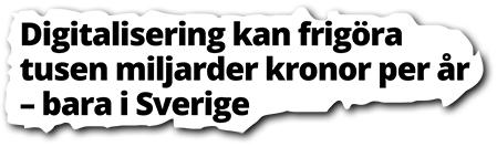 rubrik - digitalisering kan frigöra tusen miljarder bara i Sverige